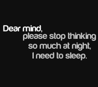 Dear mind, Please stop thinking so much at night, I need to sleep