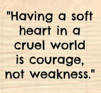 Having a soft heart in a cruel World is courage not weakness